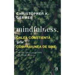 Mindfulness, calea conștientă spre compasiunea de sine - Christopher K. Germer
