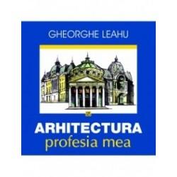 Arhitectura, profesia mea - Gheorghe Leahu