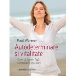 Autodeterminare si vitalitate. Cum sa facem fata stresului si epuizarii - Paul Wormer