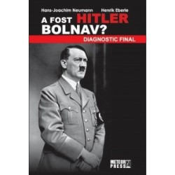 A fost Hitler bolnav? Diagnostic final - Henrik Eberle, Hans-Joachim Neumann
