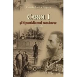 Carol I si bipartidismul romanesc (1866-1914) - Cosmin Stefan Dogaru