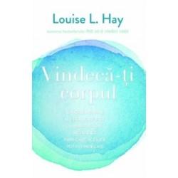Vindeca-ti corpul - Cauzele mentale ale bolilor fizice si modalitatile metafizice prin care acestea pot fi vindecate - Louise L