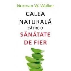 Calea naturala catre o sanatate de fier - Norman W. Walker