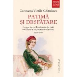 Patima si desfatare - Despre lucrurile marunte ale vietii cotidiene in societatea romaneasca (1750-1860) - Constanta Vintila-Gh