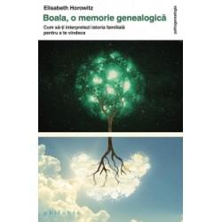 Boala, o memorie genealogica. Cum sa‑ti interpretezi istoria familiala pentru a te vindeca - Elisabeth Horowitz