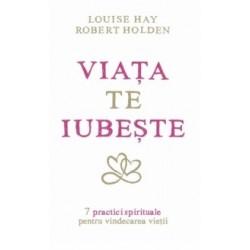 Viata te iubeste - 7 practici spirituale pentru vindecarea vietii - Louise L. Hay, Robert Holden