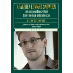 Afacerea Edward Snowden. Cele mai socante dezvaluiri despre spionajul global american - Glenn Greenwald