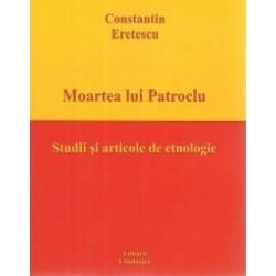 Moartea lui Patroclu. Studii si articole de etnologie - Constantin Eretescu