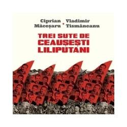 Trei sute de ceausesti liliputani. (Micro)istorii personale in dialog - Vladimir Tismaneanu, Ciprian Macesaru