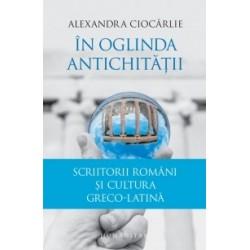 In oglinda Antichitatii. Scriitorii romani si cultura greco-latina - Alexandra Ciocarlie