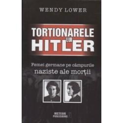 Tortionarele lui Hitler. Femei germane pe campurile naziste ale mortii - Wendy Lower