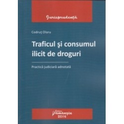 Traficul si consumul ilicit de droguri. Practica judiciara adnotata - Codrut Olaru