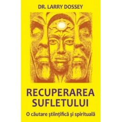 Recuperarea sufletului - O cautare stiintifica si spirituala - Larry Dossey