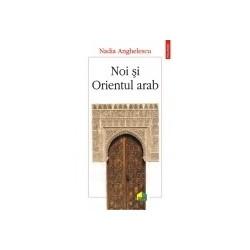 Noi si Orientul arab - Nadia Anghelescu