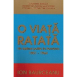 O viata ratata. Un detinut politic in Romania 1951-1964 - Ion Baurceanu