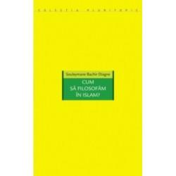 Cum sa filosofam in Islam? - Souleymane Bachir Diagne