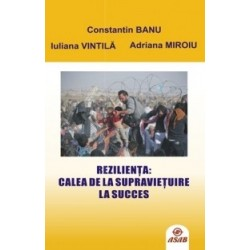 Rezilienta: Calea de la supravietuire la succes - Constantin Banu, Iuliana Vintila, Adriana Miroiu