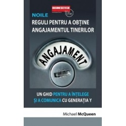 Noile reguli pentru a obtine angajamentul tinerilor - un ghid pentru a intelege si a comunica cu Generatia Y - Michael McQueen