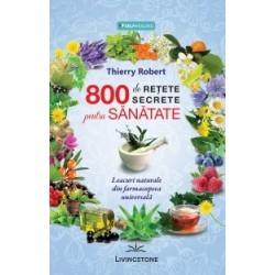 800 de retete secrete pentru sanatate. Leacuri naturale din farmacopeea universala - Thierry Robert