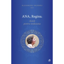Ana, Regina. Acasa pentru totdeauna - Alexandru Muraru (editor)