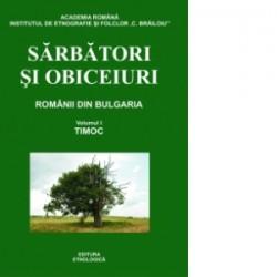 Sarbatori si obiceiuri. Vol I. Timoc, Romanii din Bulgaria (editia a II-a completata) - Emil Tircomnicu