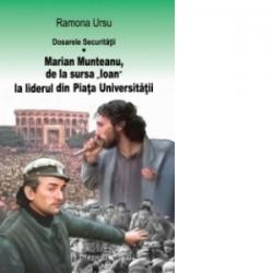 Dosarele Securitatii. Marian Munteanu, de la sursa Ioan la liderul din Piata Universitatii - Ramona Ursu