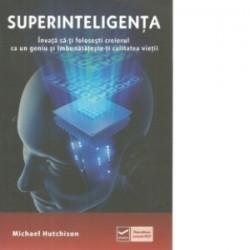 Superinteligenta. Invata sa-ti folosesti creierul ca un geniu si imbunatateste-ti calitatea vietii - Michael Hutchison