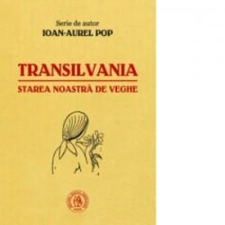 Transilvania, starea noastra de veghe - Ioan-Aurel Pop