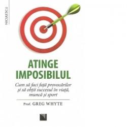 Atinge imposibilul. Cum sa faci fata provocarilor si sa obtii succesul in viata, munca si sport - Greg Whyte