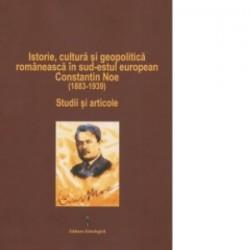 Istorie, cultura si geopolitica romaneasca in sud-estul european. Constantin Noe (1883-1939). Studii si articole - Emil Tircomn