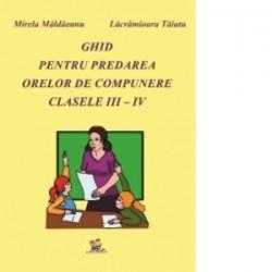 Ghid pentru predarea orelor de compunere clasele III - IV - Mirela Maldaeanu, Lacramioara Taiatu