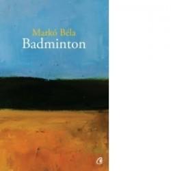 Badminton. Poezii oportune si inoportune 2008-2015 - Marko Bela