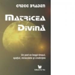 Matricea divina. Un pod ce leaga timpul, spatiul, miracolele si credintele - Gregg Braden
