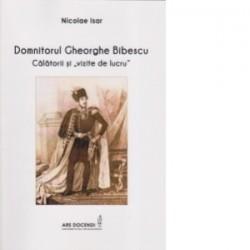 Domnitorul Gheorghe Bibescu. Calatorii si vizite de lucru - Nicolae Isar