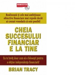 Cheia succesului financiar e la tine - Realizeaza-ti cele mai ambitioase obiective financiare mai repede decat ai crezut vreoda