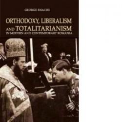 Orthodoxy, liberalism and totalitarism in modern and contemporary Romania - George Enache
