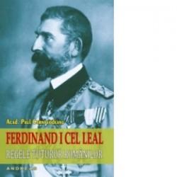 Ferdinand I cel Leal. Regele tuturor romanilor - Paul Cernovodeanu