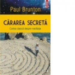 Cararea secreta. Cartea clasica despre meditatie - Paul Brunton