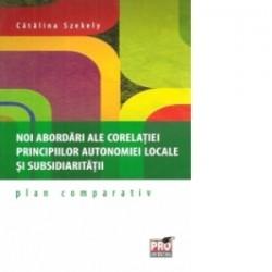 Noi abordari ale corelatiei principiilor autonomiei locale si subsidiaritatii – plan comparativ - Catalina Szekely