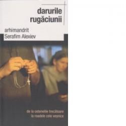 Darurile rugaciunii de la ostenelile trecatoare la roadele cele vesnice - Arhimandrit Serafim Alexiev