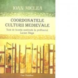 Coordonatele culturii medievale. Teza de licenta sustinuta la profesorul Lucian Blaga - Ioan Miclea
