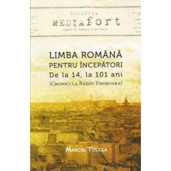 Limba romana pentru incepatori. de la 14 la 101 ani - Marcel Tolcea