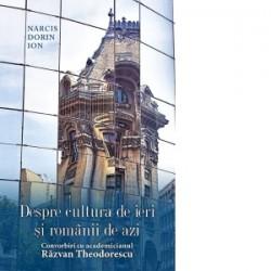 Despre cultura de ieri si romanii de azi. Convorbiri cu academicianul Razvan Theodorescu - Narcis Dorin Ion