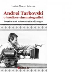 Andrei Tarkovski o teodicee cinematografica. Estetica unei marturisiri in alb-negru - Lucian Mocrei REBREAN