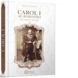 Carol I al Romaniei. Un monarh devotat - Sorin Liviu Damean