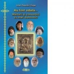 Au fost odata... Marturii si convorbiri cu mari duhovnici - Ierod. Paraschiv Cleopa