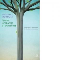 Intre speranta si deziluzie - Democratie si anticoruptie in Romania postcomunista - Sebastian I. Burduja