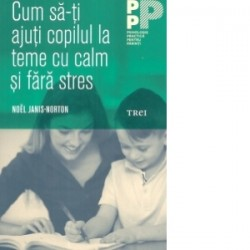 Cum sa-ti ajuti copilul la teme cu calm si fara stres - Noel Janis-Norton