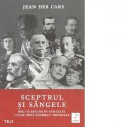 Sceptrul si sangele. Regi si regine in tumultul celor Doua Razboaie Mondiale - Jean Des Cars