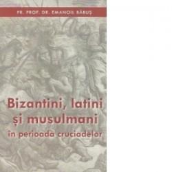 Bizantini, latini si musulmani in perioada cruciadelor - Pr. Dr. Emanoil Babus